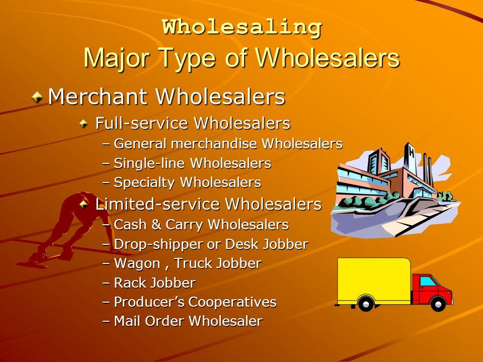 Wholesaling Major Type of Wholesalers Merchant Wholesalers Full-service Wholesalers Full-service Wholesalers –General merchandise Wholesalers –Single-