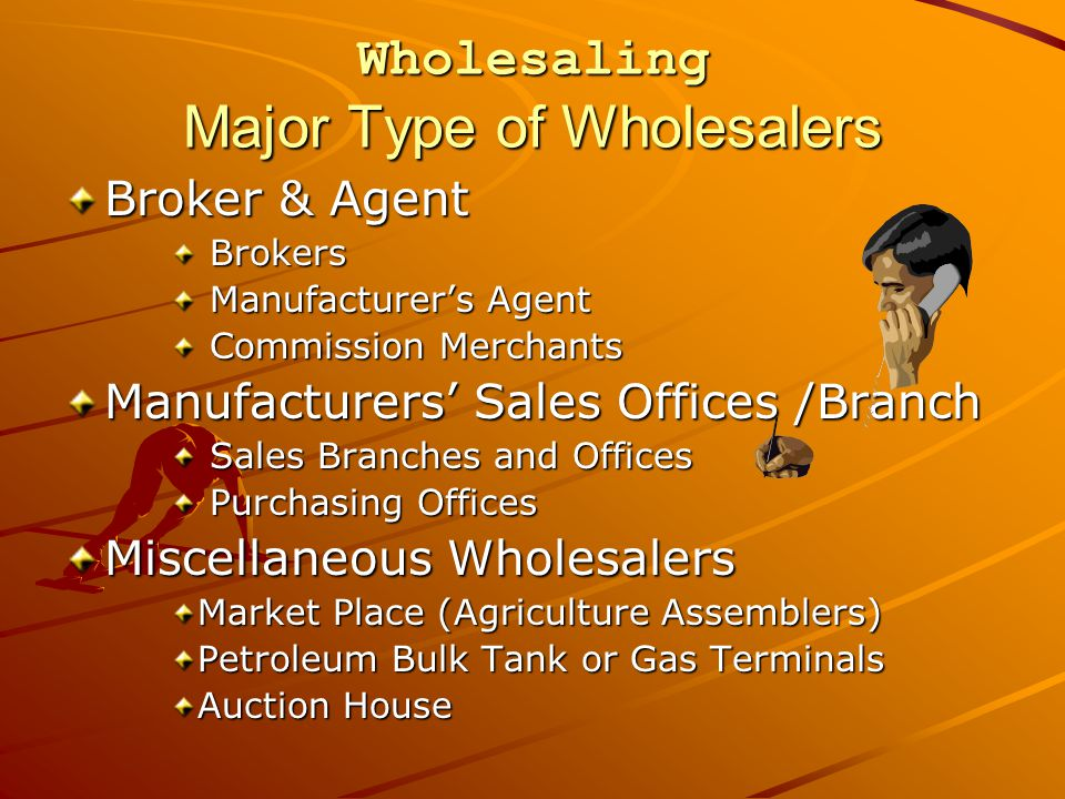 Wholesaling Major Type of Wholesalers Broker & Agent Brokers Brokers Manufacturer's Agent Manufacturer's Agent Commission Merchants Commission Merchants Manufacturers' Sales Offices /Branch Sales Branches and Offices Sales Branches and Offices Purchasing Offices Purchasing Offices Miscellaneous Wholesalers Market Place (Agriculture Assemblers) Petroleum Bulk Tank or Gas Terminals Auction House