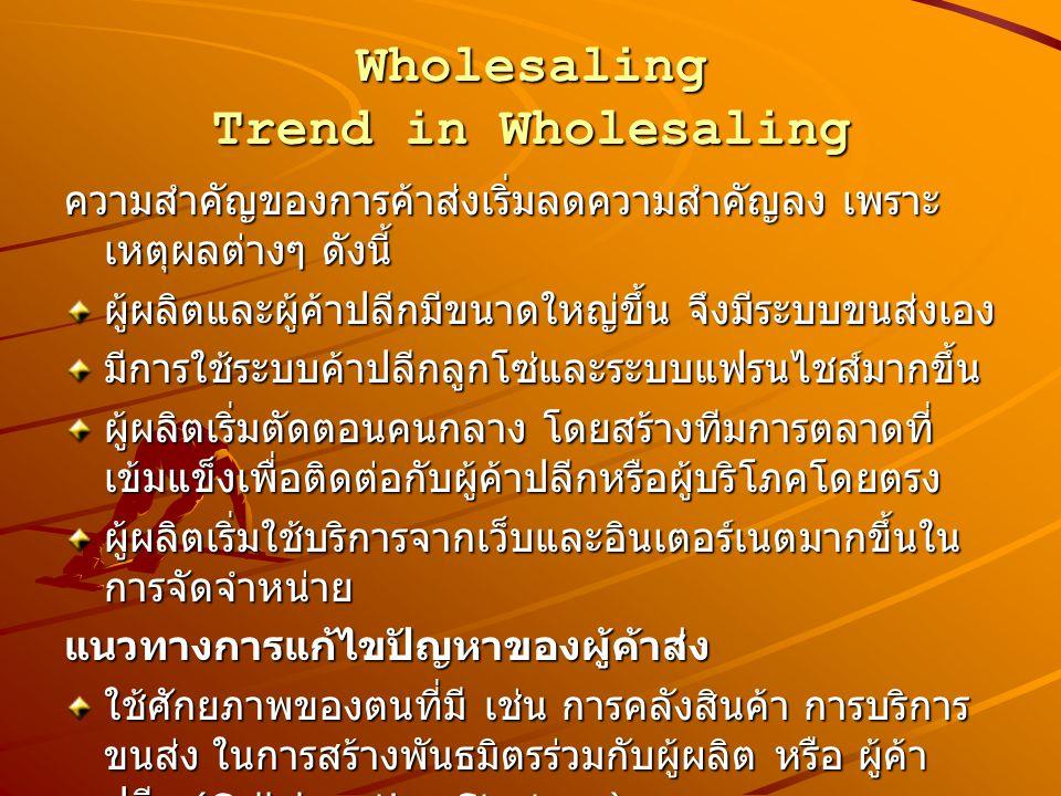 Wholesaling Trend in Wholesaling ความสำคัญของการค้าส่งเริ่มลดความสำคัญลง เพราะ เหตุผลต่างๆ ดังนี้ ผู้ผลิตและผู้ค้าปลีกมีขนาดใหญ่ขึ้น จึงมีระบบขนส่งเอง