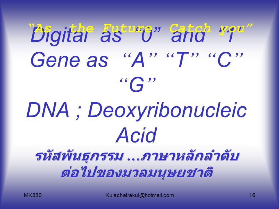 """MK380Kulachatrakul@hotmail.com16 รหัสพันธุกรรม … ภาษาหลักลำดับ ต่อไปของมวลมนุษยชาติ Digital as """" 0 """" and """" 1 """" Gene as """" A """" """" T """" """" C """" """" G """" DNA ; D"""