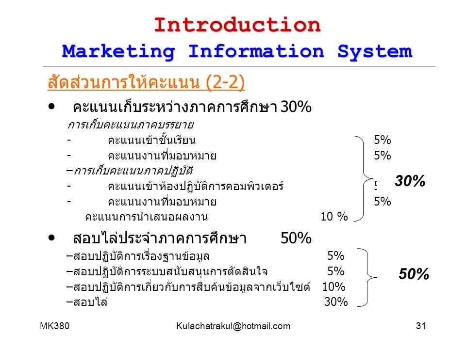MK380Kulachatrakul@hotmail.com31 Introduction Marketing Information System สัดส่วนการให้คะแนน (2-2) คะแนนเก็บระหว่างภาคการศึกษา30% การเก็บคะแนนภาคบรรย