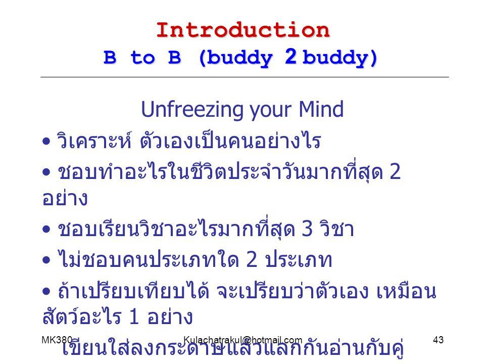 MK380Kulachatrakul@hotmail.com43 Introduction B to B (buddy 2 buddy) Unfreezing your Mind วิเคราะห์ ตัวเองเป็นคนอย่างไร ชอบทำอะไรในชีวิตประจำวันมากที่