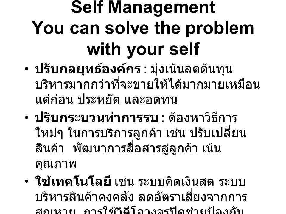 Self Management You can solve the problem with your self ปรับกลยุทธ์องค์กร : มุ่งเน้นลดต้นทุน บริหารมากกว่าที่จะขายให้ได้มากมายเหมือน แต่ก่อน ประหยัด