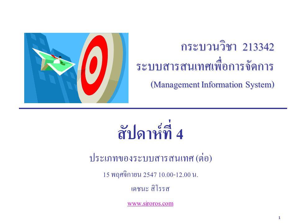 1 กระบวนวิชา 213342 ระบบสารสนเทศเพื่อการจัดการ (Management Information System) สัปดาห์ที่ 4 ประเภทของระบบสารสนเทศ (ต่อ) 15 พฤศจิกายน 2547 10.00-12.00 น.