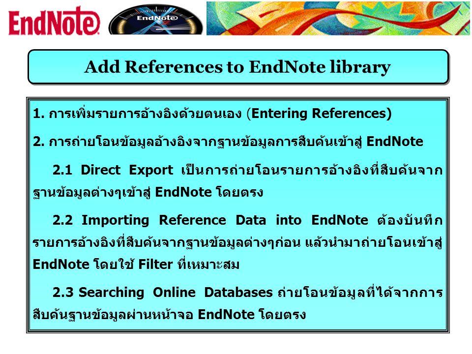 Add References to EndNote library 1. การเพิ่มรายการอ้างอิงด้วยตนเอง (Entering References) 2. การถ่ายโอนข้อมูลอ้างอิงจากฐานข้อมูลการสืบค้นเข้าสู่ EndNo
