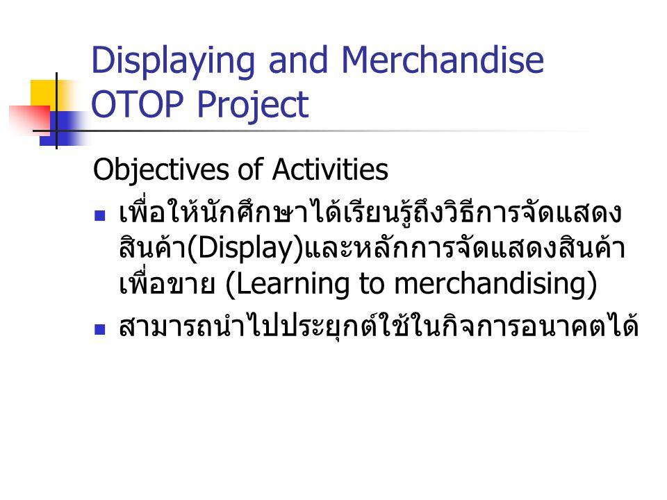 Displaying and Merchandise OTOP Project Objectives of Activities เพื่อให้นักศึกษาได้เรียนรู้ถึงวิธีการจัดแสดง สินค้า (Display) และหลักการจัดแสดงสินค้า
