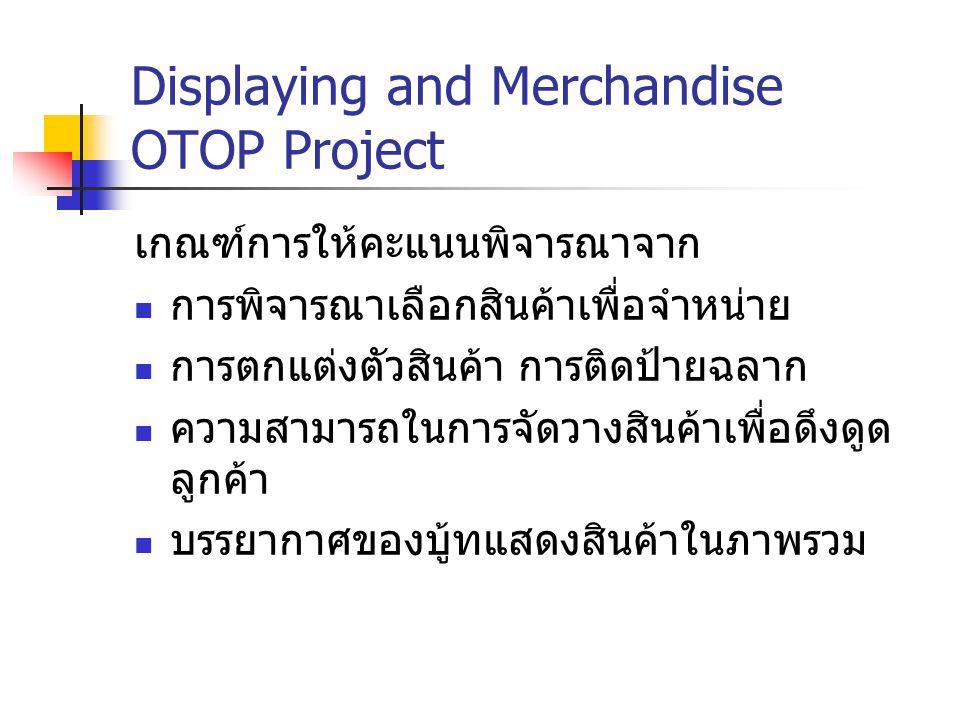 Displaying and Merchandise OTOP Project เกณฑ์การให้คะแนนพิจารณาจาก การพิจารณาเลือกสินค้าเพื่อจำหน่าย การตกแต่งตัวสินค้า การติดป้ายฉลาก ความสามารถในการ