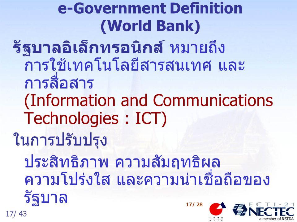 17/ 43 17/ 28 e-Government Definition (World Bank) รัฐบาลอิเล็กทรอนิกส์ หมายถึง การใช้เทคโนโลยีสารสนเทศ และ การสื่อสาร (Information and Communications