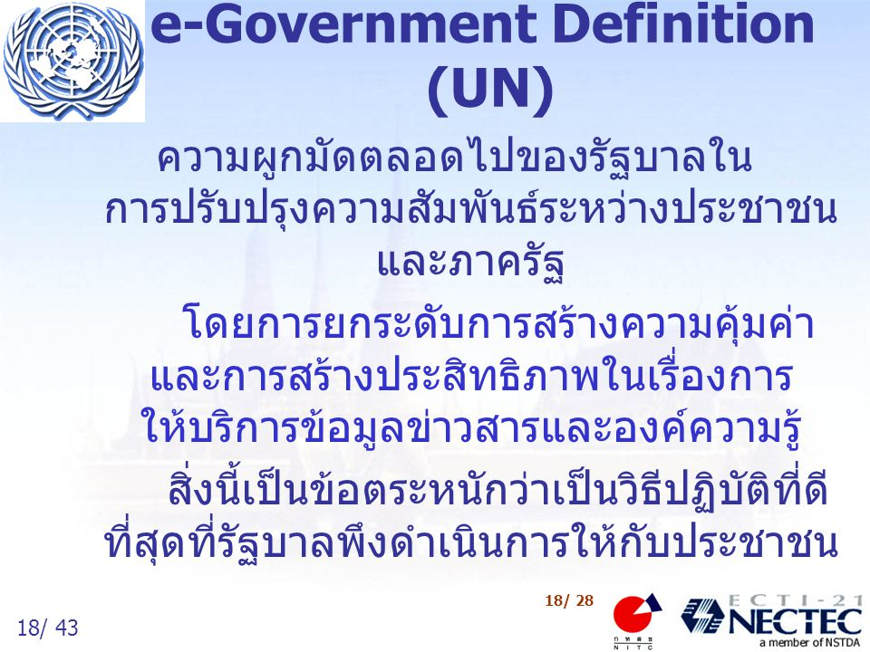 18/ 43 18/ 28 e-Government Definition (UN) ความผูกมัดตลอดไปของรัฐบาลใน การปรับปรุงความสัมพันธ์ระหว่างประชาชน และภาครัฐ โดยการยกระดับการสร้างความคุ้มค่