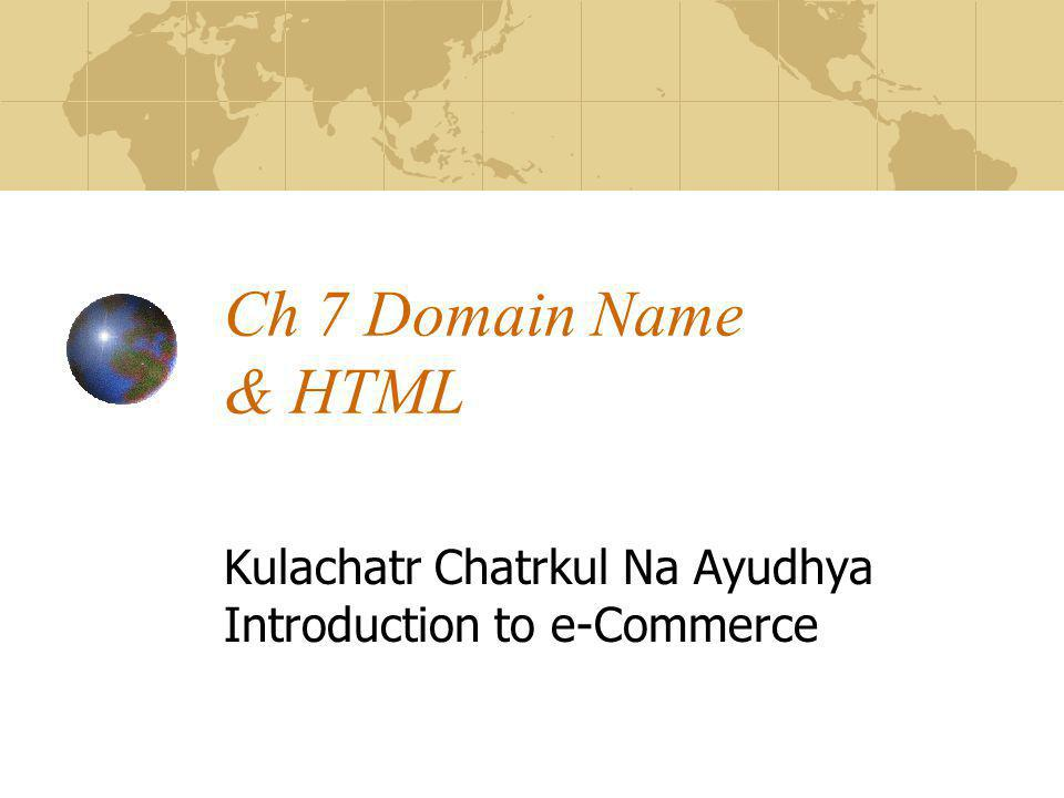 Ch 7 Domain Name & HTML Kulachatr Chatrkul Na Ayudhya Introduction to e-Commerce