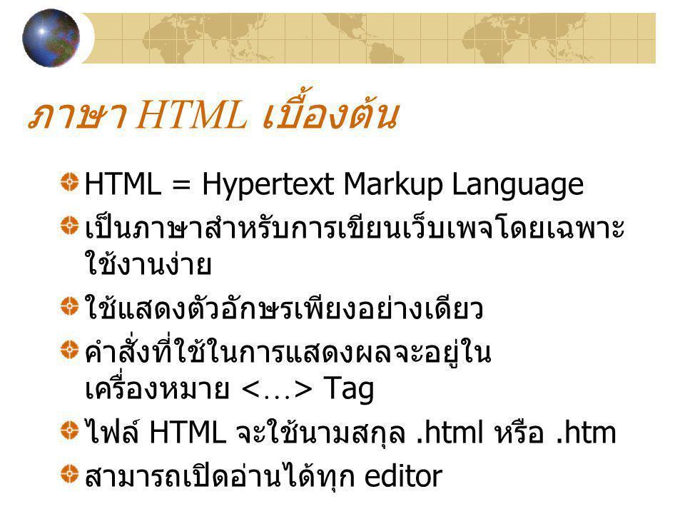 ภาษา HTML เบื้องต้น HTML = Hypertext Markup Language เป็นภาษาสำหรับการเขียนเว็บเพจโดยเฉพาะ ใช้งานง่าย ใช้แสดงตัวอักษรเพียงอย่างเดียว คำสั่งที่ใช้ในการ