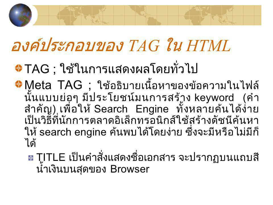 องค์ประกอบของ TAG ใน HTML TAG ; ใช้ในการแสดงผลโดยทั่วไป Meta TAG ; ใช้อธิบายเนื้อหาของข้อความในไฟล์ นั้นแบบย่อๆ มีประโยชน์มนการสร้าง keyword (คำ สำคัญ
