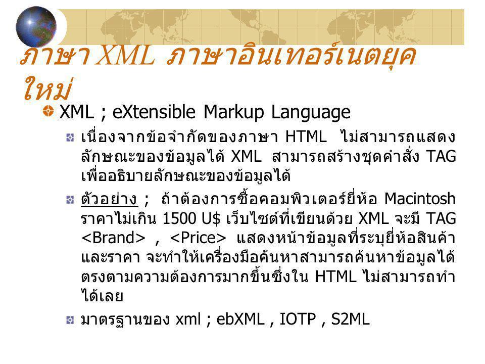 ภาษา XML ภาษาอินเทอร์เนตยุค ใหม่ XML ; eXtensible Markup Language เนื่องจากข้อจำกัดของภาษา HTML ไม่สามารถแสดง ลักษณะของข้อมูลได้ XML สามารถสร้างชุดคำส