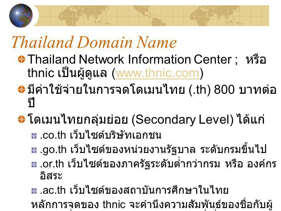 Thailand Domain Name Thailand Network Information Center ; หรือ thnic เป็นผู้ดูแล (www.thnic.com)www.thnic.com มีค่าใช้จ่ายในการจดโดเมนไทย (.th) 800 บ