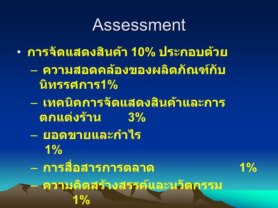 Assessment การจัดแสดงสินค้า 10% ประกอบด้วย – ความสอดคล้องของผลิตภัณฑ์กับ นิทรรศการ 1% – เทคนิคการจัดแสดงสินค้าและการ ตกแต่งร้าน 3% – ยอดขายและกำไร 1%
