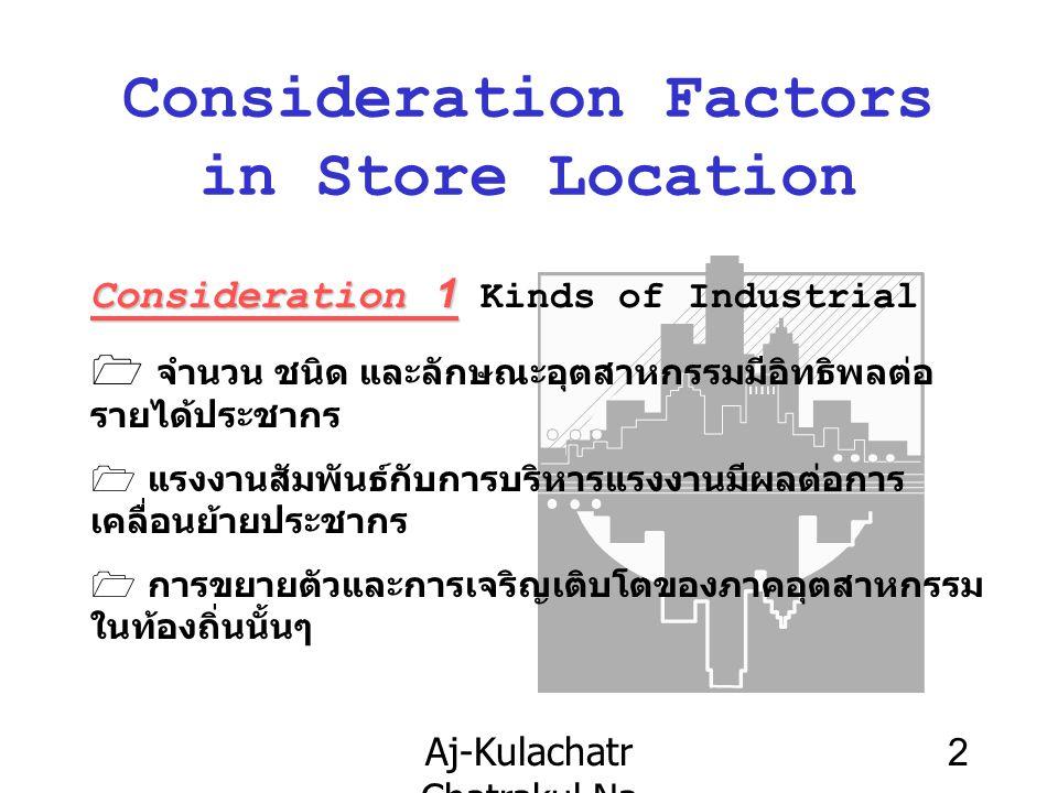 Aj-Kulachatr Chatrakul Na Ayudhaya Ch-3 2 Consideration Factors in Store Location Consideration 1 Consideration 1 Kinds of Industrial  จำนวน ชนิด และลักษณะอุตสาหกรรมมีอิทธิพลต่อ รายได้ประชากร 1 แรงงานสัมพันธ์กับการบริหารแรงงานมีผลต่อการ เคลื่อนย้ายประชากร 1 การขยายตัวและการเจริญเติบโตของภาคอุตสาหกรรม ในท้องถิ่นนั้นๆ