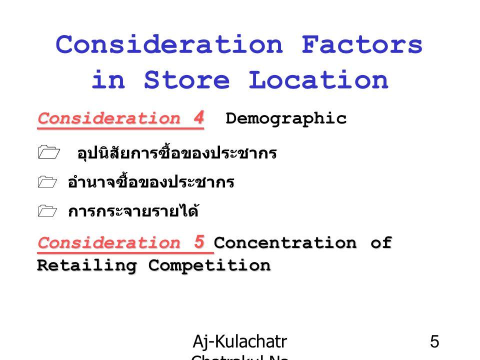 Aj-Kulachatr Chatrakul Na Ayudhaya Ch-3 5 Consideration Factors in Store Location Consideration 4 Consideration 4 Demographic  อุปนิสัยการซื้อของประชากร 1 อำนาจซื้อของประชากร  การกระจายรายได้ Consideration 5 Concentration of Retailing Competition