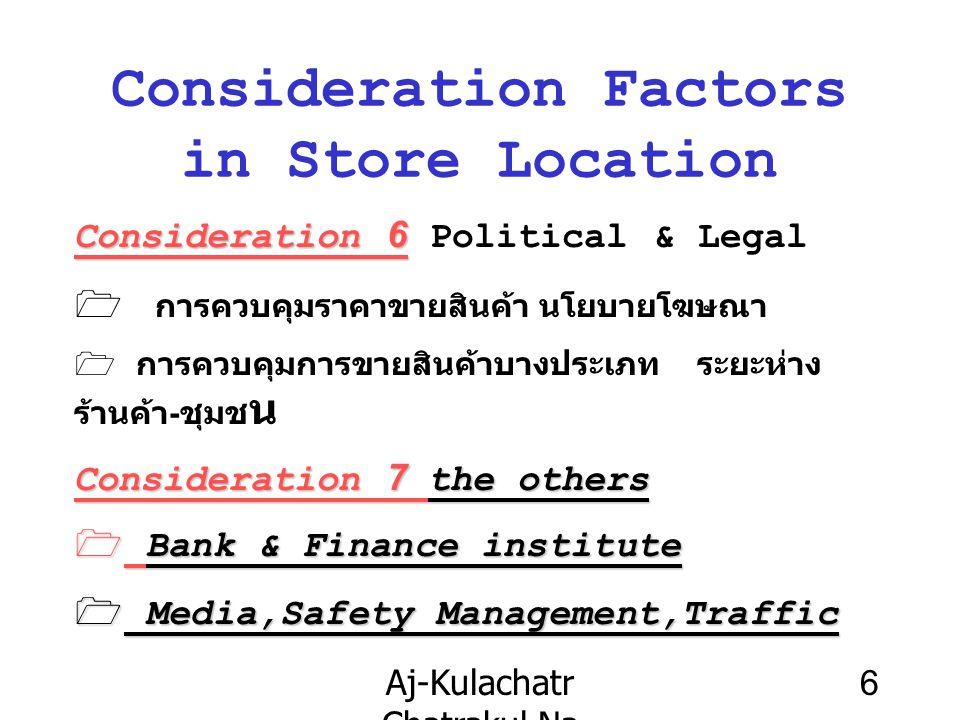Aj-Kulachatr Chatrakul Na Ayudhaya Ch-3 6 Consideration Factors in Store Location Consideration 6 Consideration 6 Political & Legal  การควบคุมราคาขายสินค้า นโยบายโฆษณา  การควบคุมการขายสินค้าบางประเภท ระยะห่าง ร้านค้า-ชุมช น Consideration 7 the others 1 Bank & Finance institute 1 Media,Safety Management,Traffic