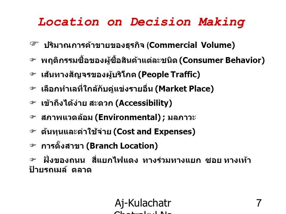 Aj-Kulachatr Chatrakul Na Ayudhaya Ch-3 7 Location on Decision Making  ปริมาณการค้าขายของธุรกิจ (Commercial Volume) Fพฤติกรรมซื้อของผู้ซื้อสินค้าแต่ละชนิด (Consumer Behavior) Fเส้นทางสัญจรของผู้บริโภค (People Traffic) Fเลือกทำเลที่ใกล้กับคู่แข่งรายอื่น (Market Place) Fเข้าถึงได้ง่าย สะดวก (Accessibility) Fสภาพแวดล้อม (Environmental) ; มลภาวะ Fต้นทุนและค่าใช้จ่าย (Cost and Expenses) Fการตั้งสาขา (Branch Location) F ฝั่งของถนน สี่แยกไฟแดง ทางร่วมทางแยก ซอย ทางเท้า ป้ายรถเมล์ ตลาด