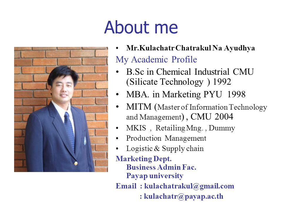 About me Mr.Kulachatr Chatrakul Na Ayudhya My Academic Profile B.Sc in Chemical Industrial CMU (Silicate Technology ) 1992 MBA. in Marketing PYU 1998