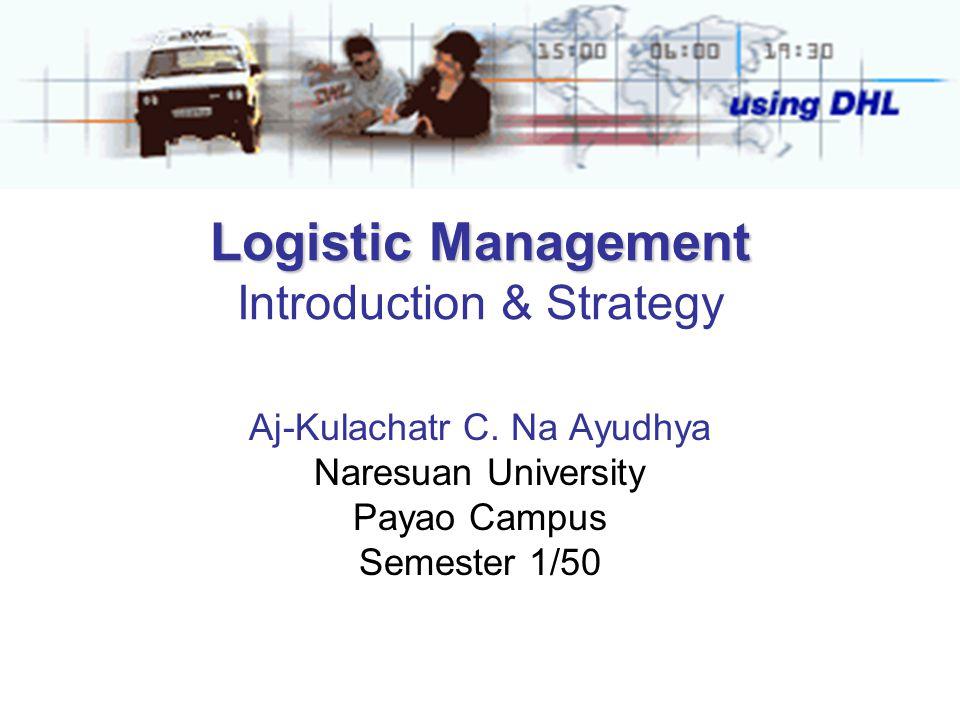Logistic Management Logistic Management Introduction & Strategy Aj-Kulachatr C. Na Ayudhya Naresuan University Payao Campus Semester 1/50