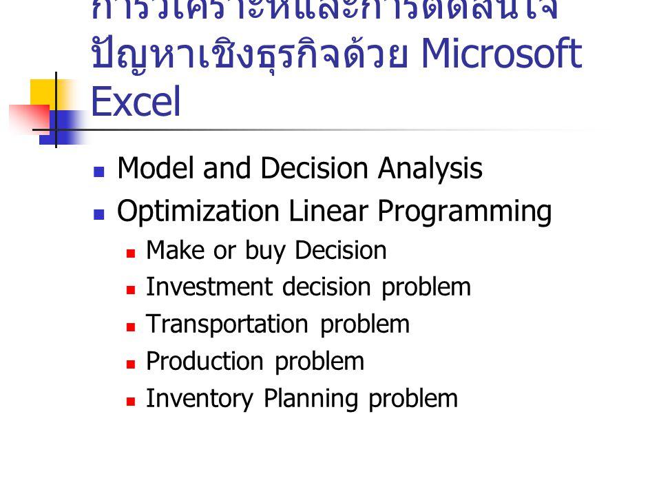 การวิเคราะห์และการตัดสินใจ ปัญหาเชิงธุรกิจด้วย Microsoft Excel Model and Decision Analysis Optimization Linear Programming Make or buy Decision Invest