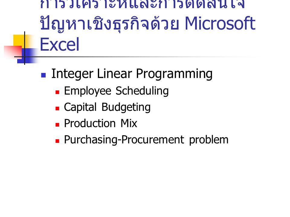 การวิเคราะห์และการตัดสินใจ ปัญหาเชิงธุรกิจด้วย Microsoft Excel Integer Linear Programming Employee Scheduling Capital Budgeting Production Mix Purchas