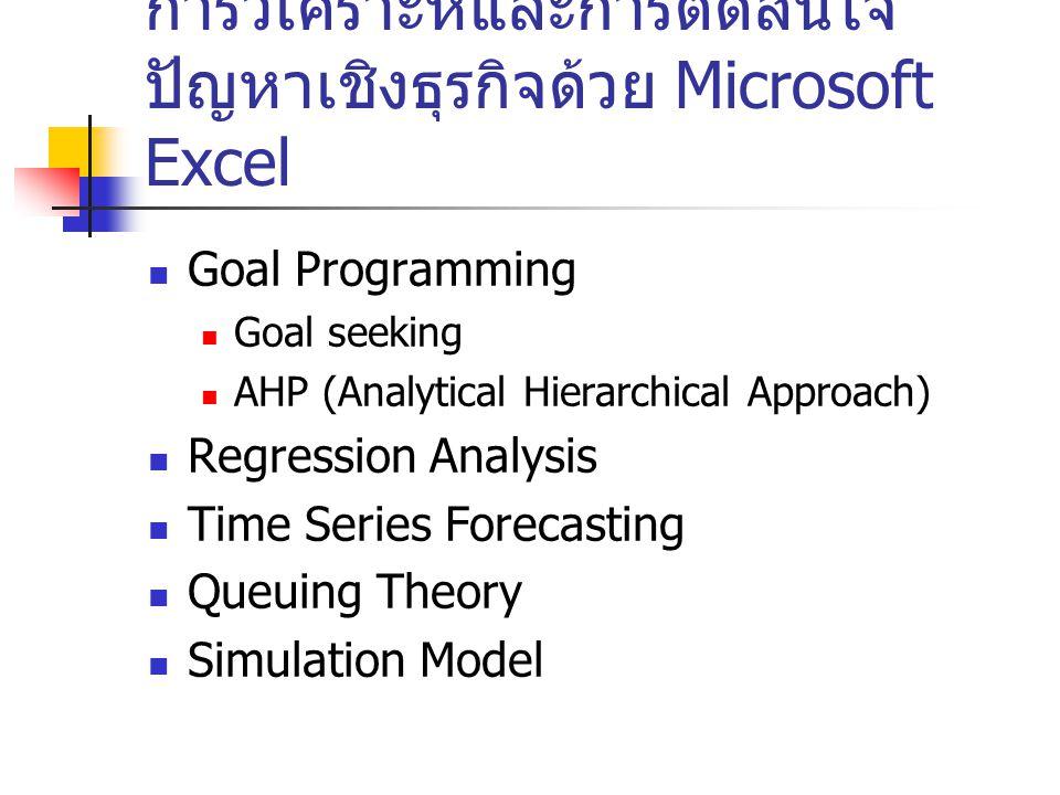 การวิเคราะห์และการตัดสินใจ ปัญหาเชิงธุรกิจด้วย Microsoft Excel Goal Programming Goal seeking AHP (Analytical Hierarchical Approach) Regression Analysi