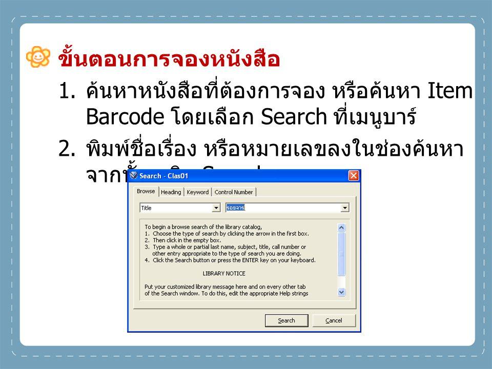ขั้นตอนการจองหนังสือ 1. ค้นหาหนังสือที่ต้องการจอง หรือค้นหา Item Barcode โดยเลือก Search ที่เมนูบาร์ 2. พิมพ์ชื่อเรื่อง หรือหมายเลขลงในช่องค้นหา จากนั