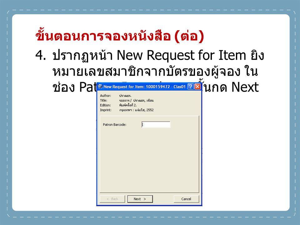 ขั้นตอนการจองหนังสือ ( ต่อ ) 4. ปรากฏหน้า New Request for Item ยิง หมายเลขสมาชิกจากบัตรของผู้จอง ใน ช่อง Patron Barcode จากนั้นกด Next