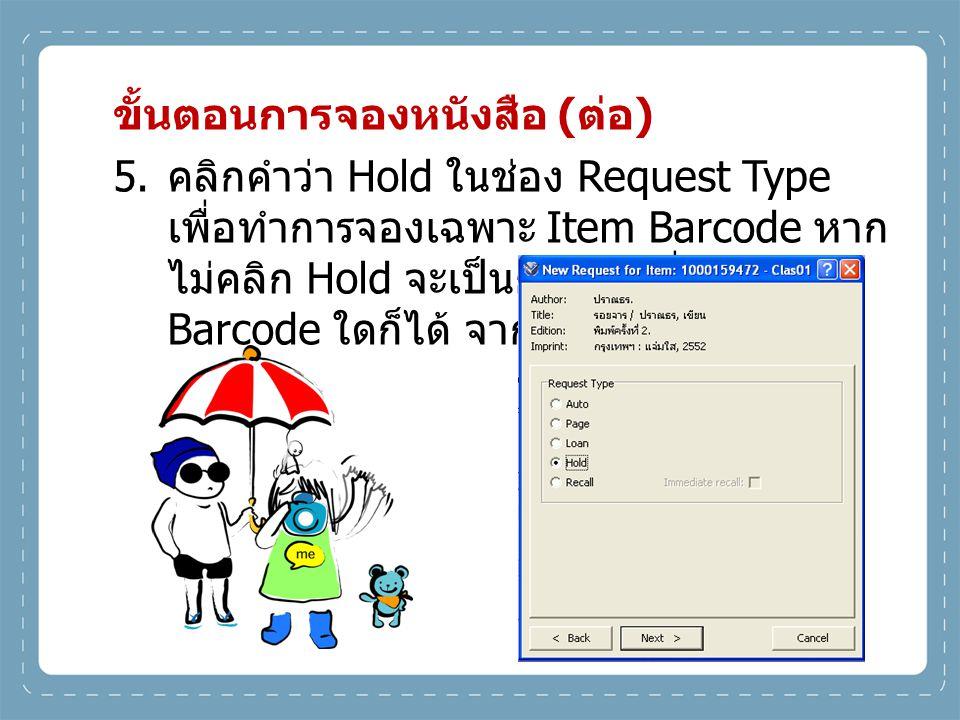 ขั้นตอนการจองหนังสือ ( ต่อ ) 5. คลิกคำว่า Hold ในช่อง Request Type เพื่อทำการจองเฉพาะ Item Barcode หาก ไม่คลิก Hold จะเป็นการจองที่ Item Barcode ใดก็ไ