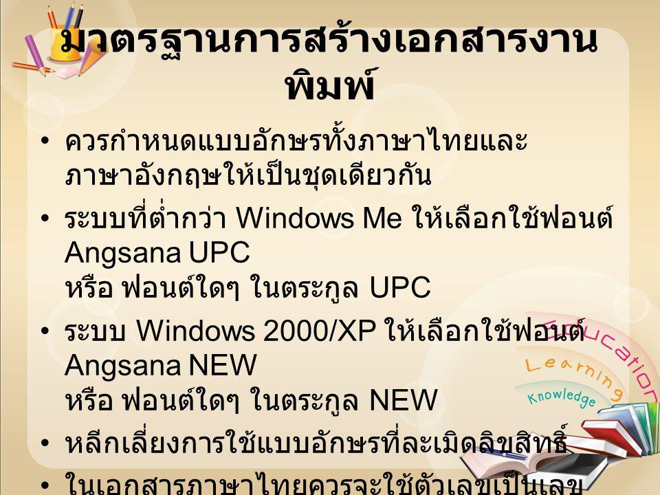 มาตรฐานการสร้างเอกสารงาน พิมพ์ ควรกำหนดแบบอักษรทั้งภาษาไทยและ ภาษาอังกฤษให้เป็นชุดเดียวกัน ระบบที่ต่ำกว่า Windows Me ให้เลือกใช้ฟอนต์ Angsana UPC หรือ