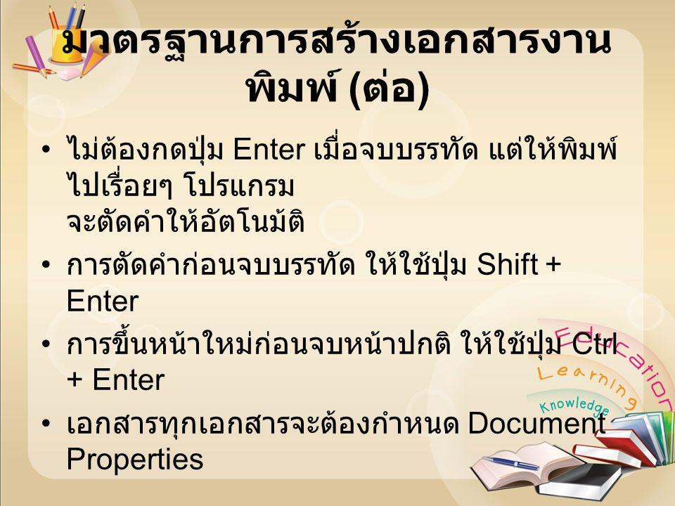 มาตรฐานการสร้างเอกสารงาน พิมพ์ ( ต่อ ) ไม่ต้องกดปุ่ม Enter เมื่อจบบรรทัด แต่ให้พิมพ์ ไปเรื่อยๆ โปรแกรม จะตัดคำให้อัตโนม้ติ การตัดคำก่อนจบบรรทัด ให้ใช้