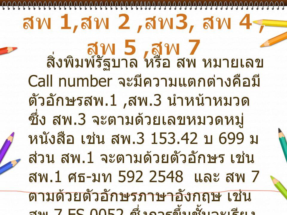 สิ่งพิมพ์รัฐบาล หรือ สพ หมายเลข Call number จะมีความแตกต่างคือมี ตัวอักษรสพ.1, สพ.3 นำหน้าหมวด ซึ่ง สพ.3 จะตามด้วยเลขหมวดหมู่ หนังสือ เช่น สพ.3 153.42