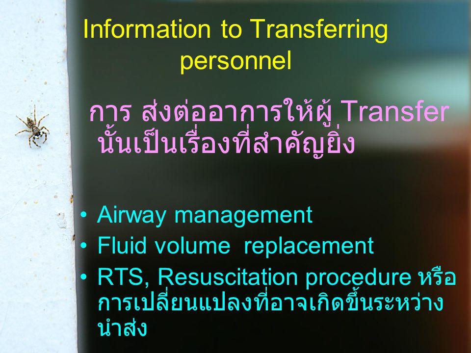 Information to Transferring personnel การ ส่งต่ออาการให้ผู้ Transfer นั้นเป็นเรื่องที่สำคัญยิ่ง Airway management Fluid volume replacement RTS, Resuscitation procedure หรือ การเปลี่ยนแปลงที่อาจเกิดขึ้นระหว่าง นำส่ง