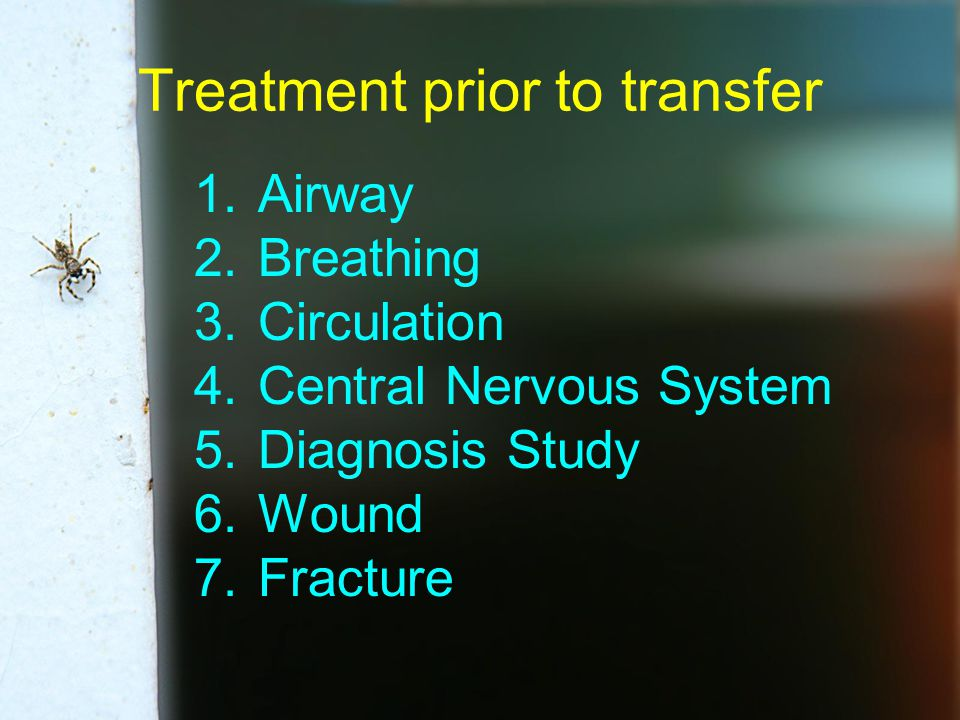 Treatment prior to transfer 1.Airway 2.Breathing 3.Circulation 4.Central Nervous System 5.Diagnosis Study 6.Wound 7.Fracture