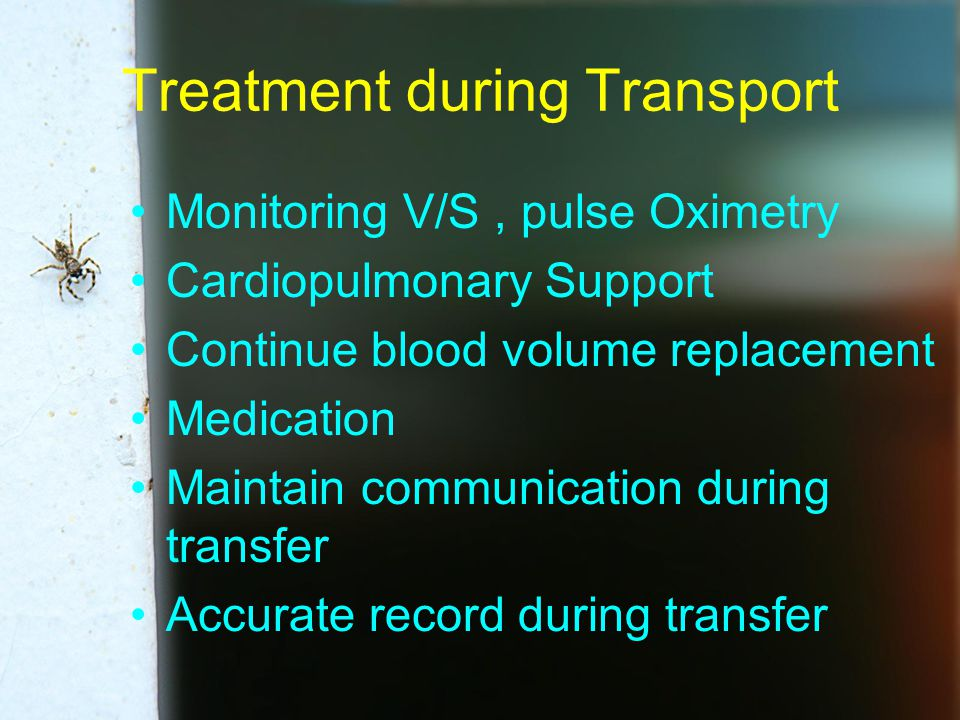 Treatment during Transport Monitoring V/S, pulse Oximetry Cardiopulmonary Support Continue blood volume replacement Medication Maintain communication during transfer Accurate record during transfer