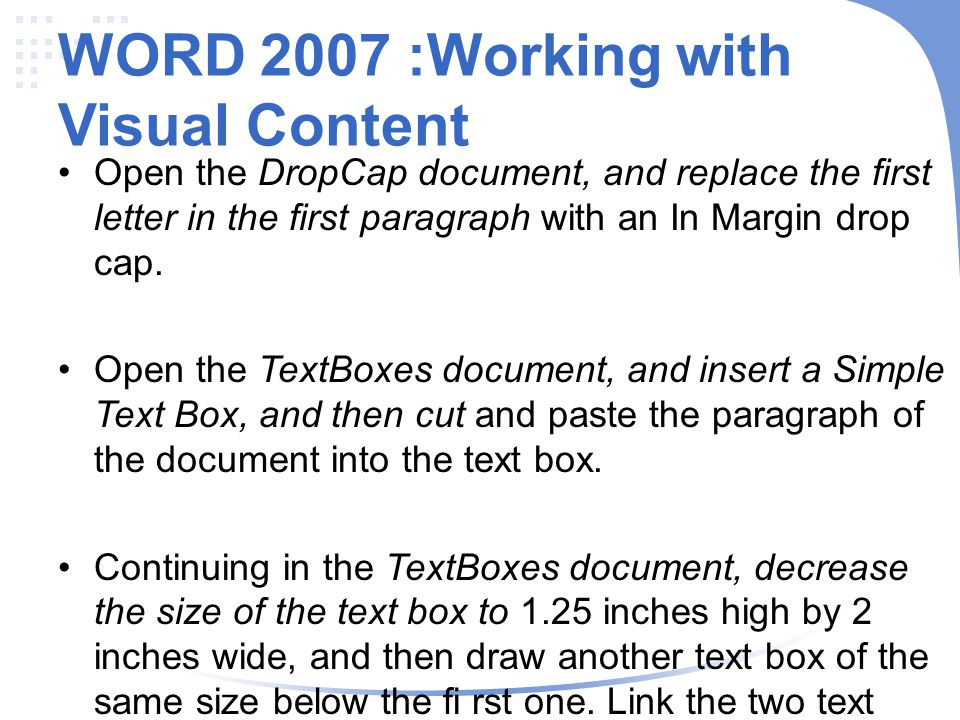 WORD 2007 :Working with Visual Content Open the DropCap document, and replace the first letter in the first paragraph with an In Margin drop cap.