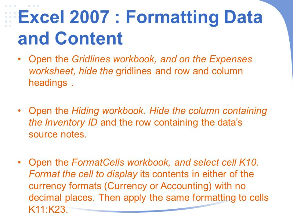 Excel 2007 : Formatting Data and Content Open the Gridlines workbook, and on the Expenses worksheet, hide the gridlines and row and column headings.