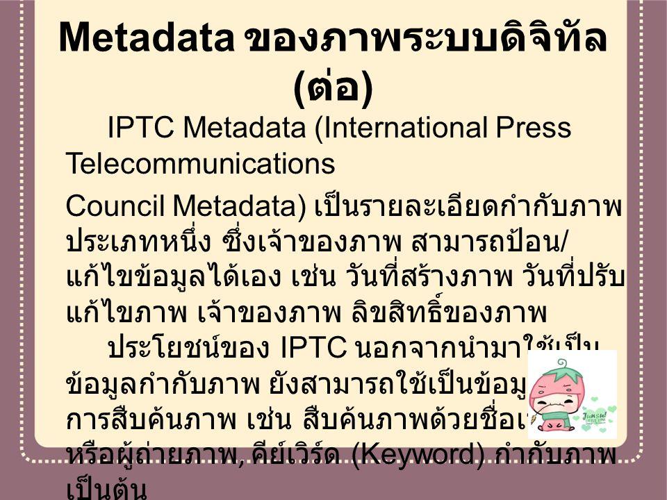 Metadata ของภาพระบบดิจิทัล ( ต่อ ) IPTC Metadata (International Press Telecommunications Council Metadata) เป็นรายละเอียดกำกับภาพ ประเภทหนึ่ง ซึ่งเจ้า