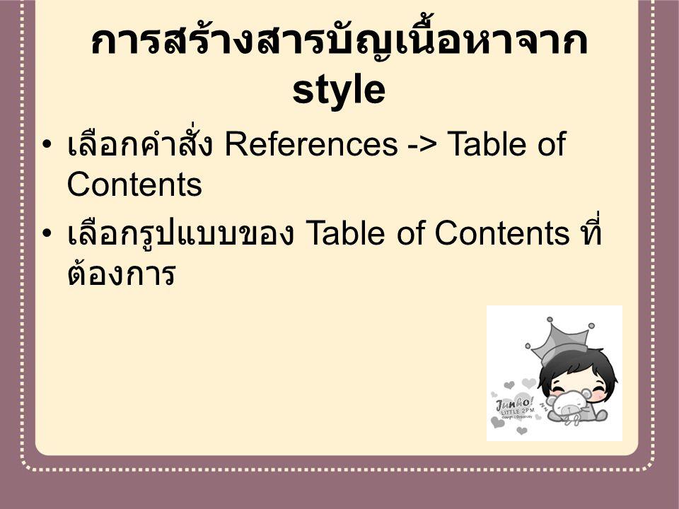 การสร้างสารบัญเนื้อหาจาก style เลือกคำสั่ง References -> Table of Contents เลือกรูปแบบของ Table of Contents ที่ ต้องการ