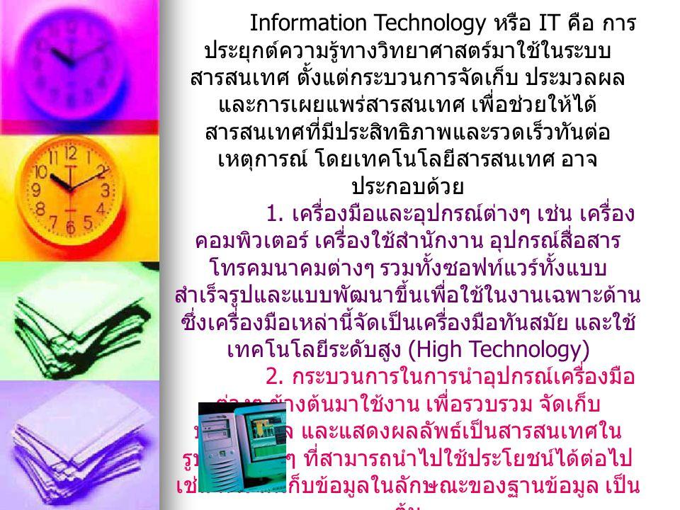 ความหมายของเทคโนโลยีสารสนเทศ Information Technology หรือ IT คือ การ ประยุกต์ความรู้ทางวิทยาศาสตร์มาใช้ในระบบ สารสนเทศ ตั้งแต่กระบวนการจัดเก็บ ประมวลผล