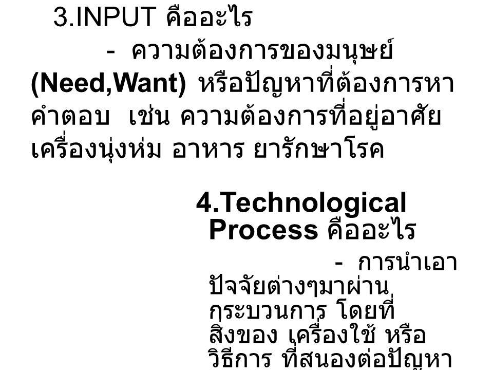 3.INPUT คืออะไร - ความต้องการของมนุษย์ (Need,Want) หรือปัญหาที่ต้องการหา คำตอบ เช่น ความต้องการที่อยู่อาศัย เครื่องนุ่งห่ม อาหาร ยารักษาโรค 4.Technolo