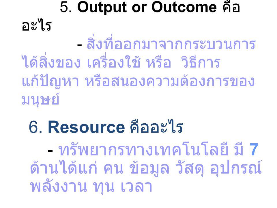 5. Output or Outcome คือ อะไร - สิ่งที่ออกมาจากกระบวนการ ได้สิ่งของ เครื่องใช้ หรือ วิธีการ แก้ปัญหา หรือสนองความต้องการของ มนุษย์ 6. Resource คืออะไร