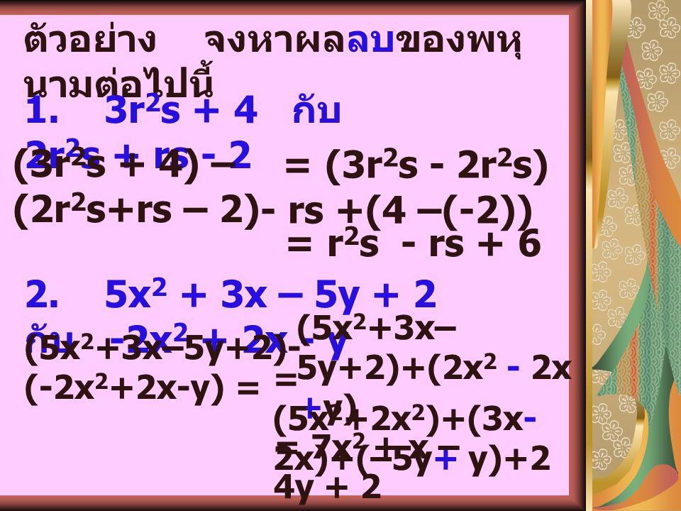 5. การบวก และการ ลบพหุนาม การหาผลบวกหรือผลลบของพหุนาม ใช้ หลักการบวกเอกนามที่คล้ายกัน ตัวอย่าง จงหาผลบวกของพหุนาม ต่อไปนี้ 1)3xy - 5 กับ -2xy + 3x + 7