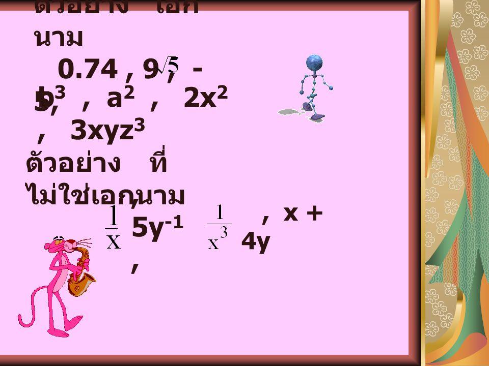 2) เอกนามหลายตัวแปร ax m y n a เป็นค่าคงตัว ( จำนวน ใดๆ ) เรียกว่า สัมประสิทธิ์ของเอก นาม x, y เป็นตัวแปร m, n เป็นจำนวนเต็มบวก หรือศูนย์ ( ค่าของ m +