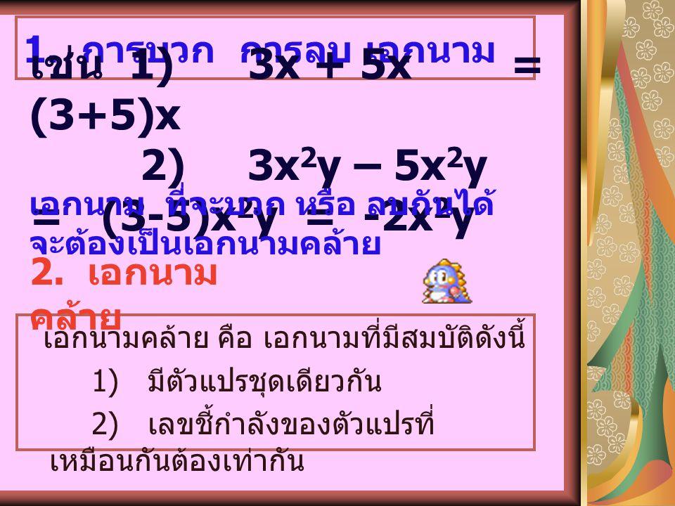 ดีกรีของเอกนาม คือ ผลบวกของเลขชี้กำลังของ ตัวแปรทั้งหมด ในเอกนามนั้น 1)5x 2 เป็นเอกนาม มี สัมประสิทธิ์ คือ 5 ดีกรี 2 2)-8x 2 y 3 เป็นเอกนาม มีสัมประสิ