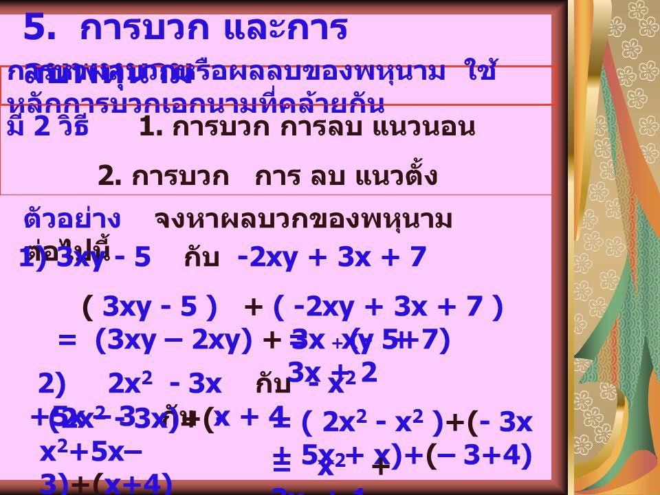 4. พหุ นาม 1. 5x 2 - 4y 3 -2x 2 +y 3 พหุนาม คือ นิพจน์ที่สามารถเขียน ในรูปเอกนาม หรือการบวกของเอก นามตั้งแต่สองเอกนามขึ้นไป ตัวอย่า ง -4, 2x, 3a + b,
