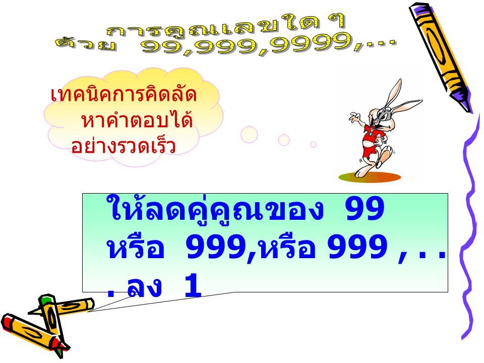 เทคนิคการคิดลัด หาคำตอบได้ อย่างรวดเร็ว ให้ลดคู่คูณของ 99 หรือ 999, หรือ 999,... ลง 1