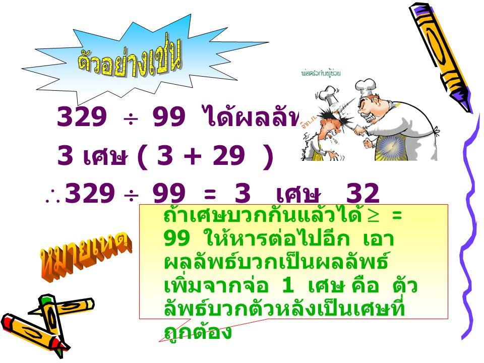 329  99 ได้ผลลัพธ์ 3 เศษ ( 3 + 29 )  329  99 = 3 เศษ 32 ถ้าเศษบวกกันแล้วได้  = 99 ให้หารต่อไปอีก เอา ผลลัพธ์บวกเป็นผลลัพธ์ เพิ่มจากจ่อ 1 เศษ คือ ต
